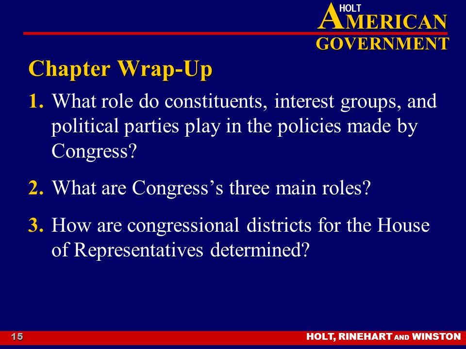 HOLT, RINEHART AND WINSTON A MERICAN GOVERNMENT HOLT 15 Chapter Wrap-Up 1.What role do constituents, interest groups, and political parties play in th