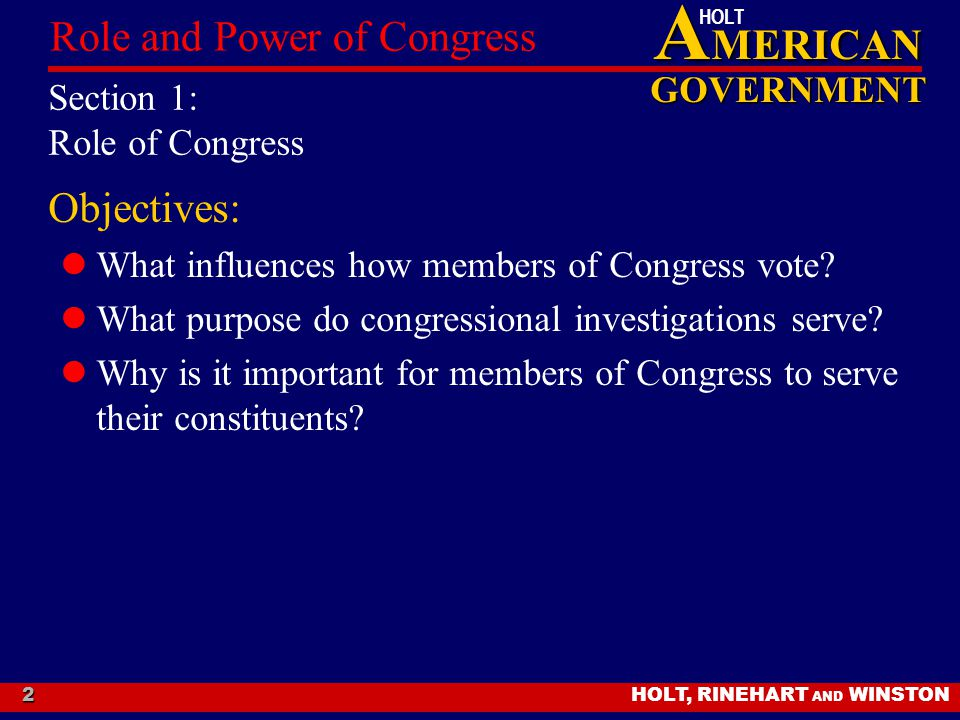 A MERICAN GOVERNMENT HOLT HOLT, RINEHART AND WINSTON Role and Power of Congress 2 Section 1: Role of Congress Objectives: What influences how members