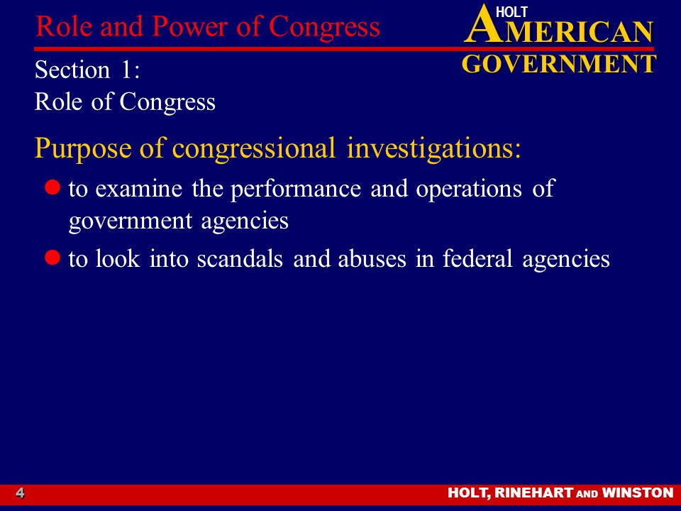 A MERICAN GOVERNMENT HOLT HOLT, RINEHART AND WINSTON Role and Power of Congress 4 Section 1: Role of Congress Purpose of congressional investigations: