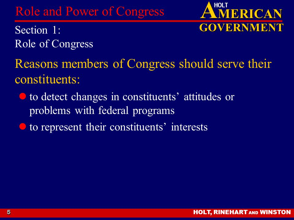 A MERICAN GOVERNMENT HOLT HOLT, RINEHART AND WINSTON Role and Power of Congress 5 Section 1: Role of Congress Reasons members of Congress should serve