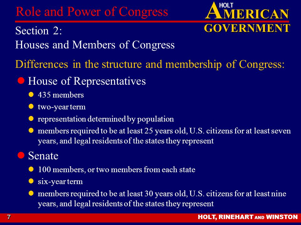 A MERICAN GOVERNMENT HOLT HOLT, RINEHART AND WINSTON Role and Power of Congress 7 Section 2: Houses and Members of Congress Differences in the structu