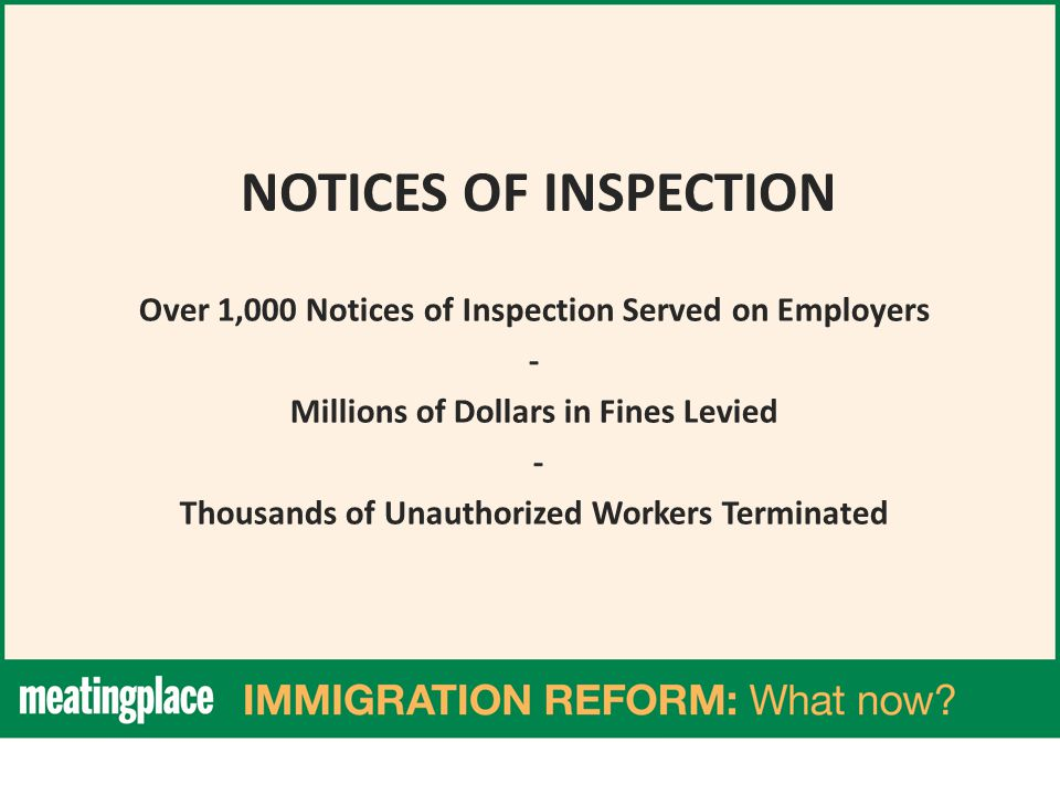 NOTICES OF INSPECTION Over 1,000 Notices of Inspection Served on Employers - Millions of Dollars in Fines Levied - Thousands of Unauthorized Workers Terminated