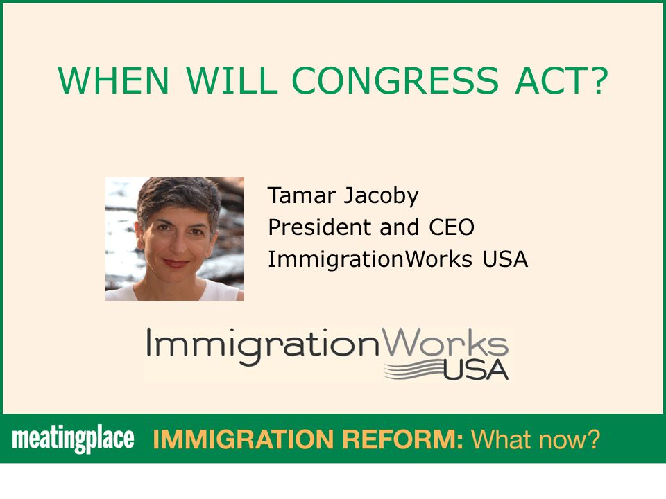 WHEN WILL CONGRESS ACT? Tamar Jacoby President and CEO ImmigrationWorks USA