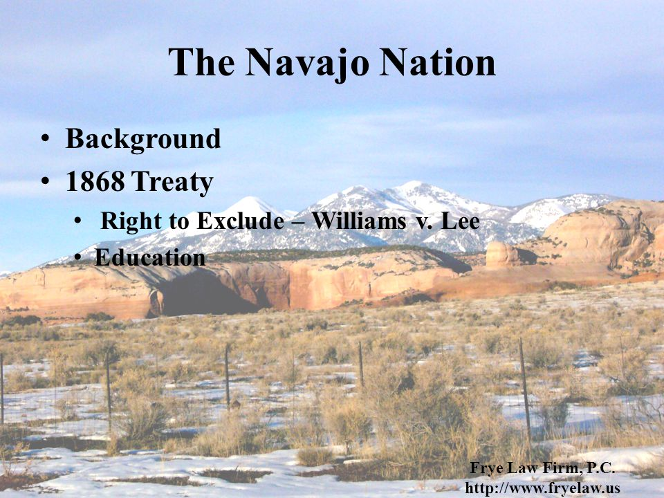 The Navajo Nation Background 1868 Treaty Right to Exclude – Williams v. Lee Education Frye Law Firm, P.C. http://www.fryelaw.us