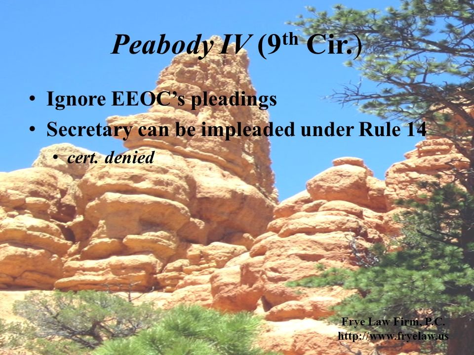 Peabody IV (9 th Cir.) Ignore EEOC's pleadings Secretary can be impleaded under Rule 14 cert. denied Frye Law Firm, P.C. http://www.fryelaw.us