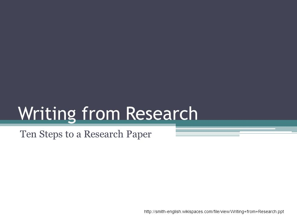 Writing from Research Ten Steps to a Research Paper http://smith-english.wikispaces.com/file/view/Writing+from+Research.ppt