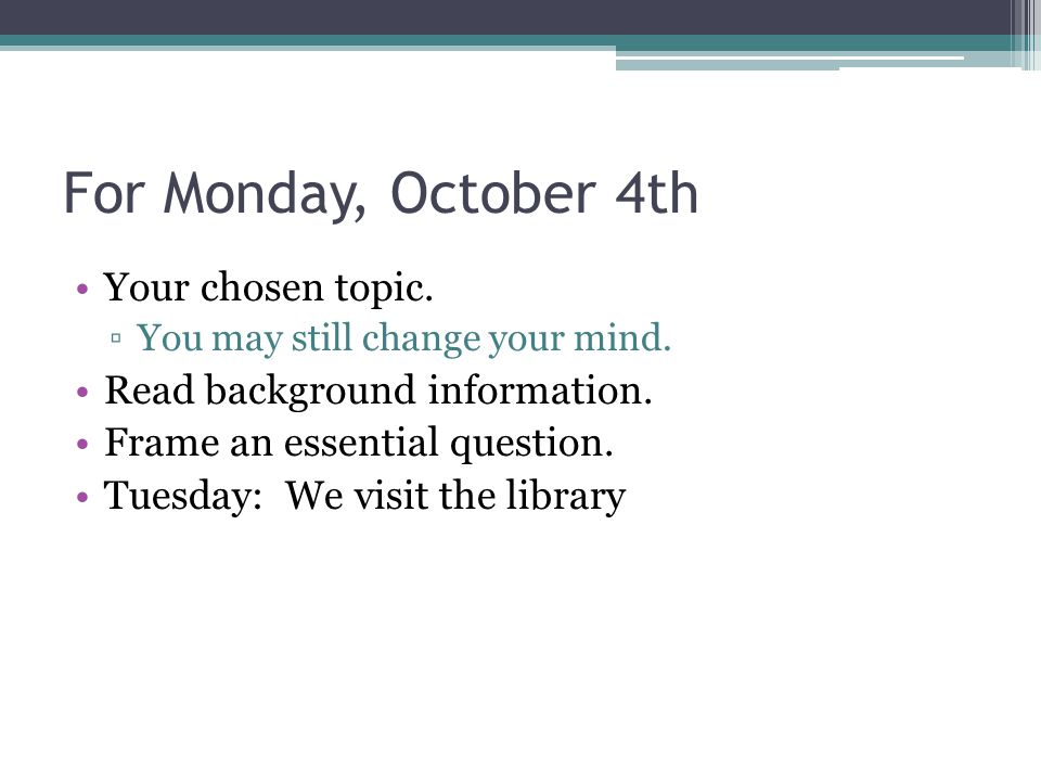 For Monday, October 4th Your chosen topic. ▫You may still change your mind.