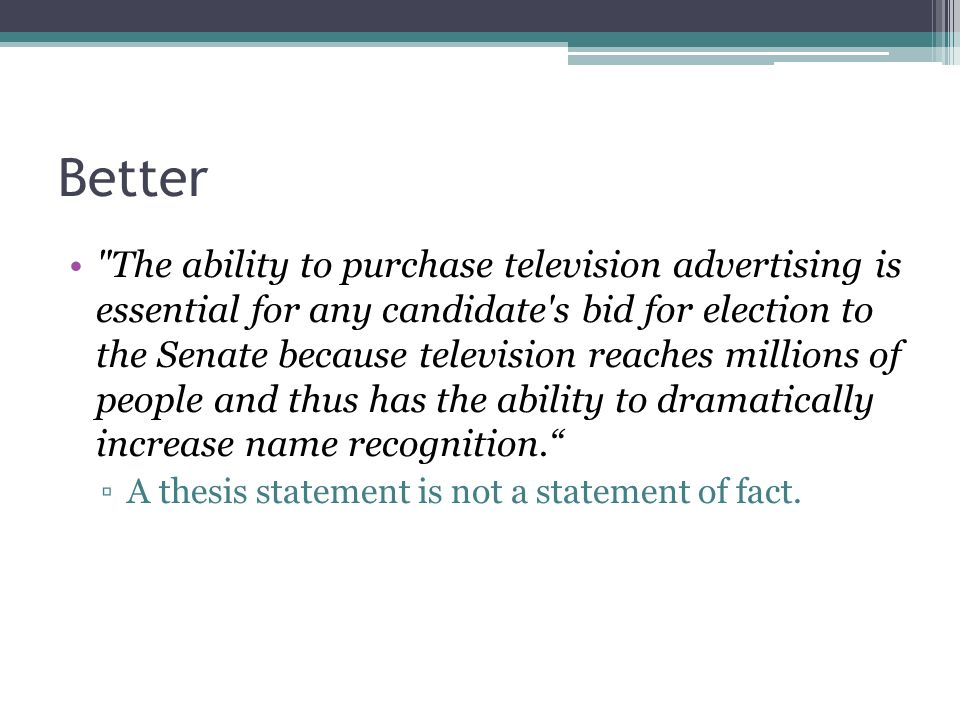 Better The ability to purchase television advertising is essential for any candidate s bid for election to the Senate because television reaches millions of people and thus has the ability to dramatically increase name recognition. ▫A thesis statement is not a statement of fact.