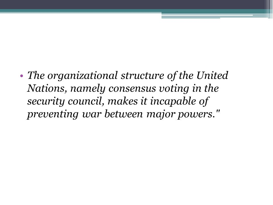 The organizational structure of the United Nations, namely consensus voting in the security council, makes it incapable of preventing war between major powers.