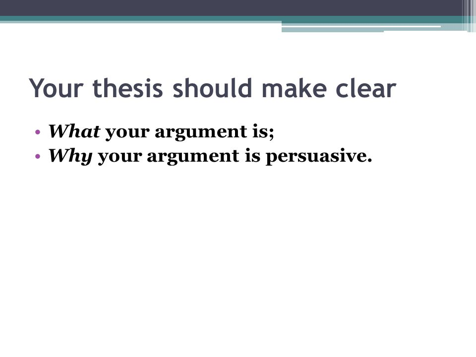 Your thesis should make clear What your argument is; Why your argument is persuasive.