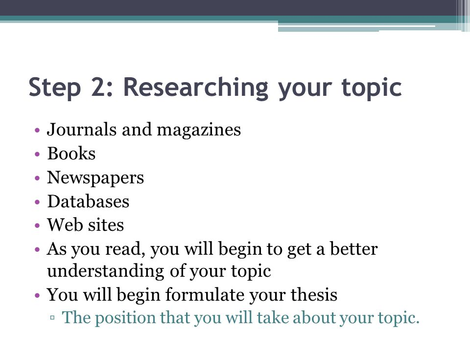 Step 2: Researching your topic Journals and magazines Books Newspapers Databases Web sites As you read, you will begin to get a better understanding of your topic You will begin formulate your thesis ▫The position that you will take about your topic.