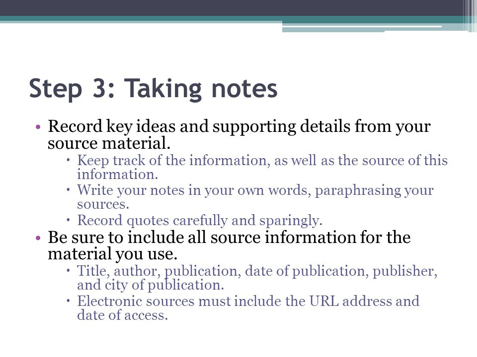 Step 3: Taking notes Record key ideas and supporting details from your source material.