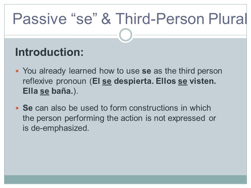 "Passive ""se"" & Third-Person Plural Passive Introduction: You already learned how to use se as the third person reflexive pronoun (El se despierta. Ell"