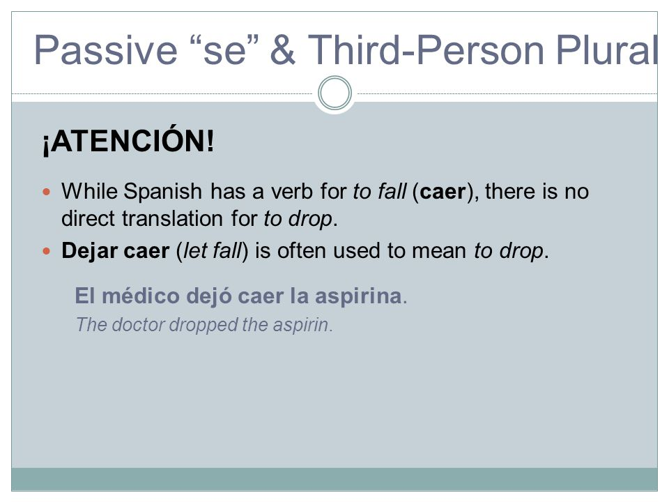 "Passive ""se"" & Third-Person Plural Passive ¡ATENCIÓN! While Spanish has a verb for to fall (caer), there is no direct translation for to drop. Dejar c"