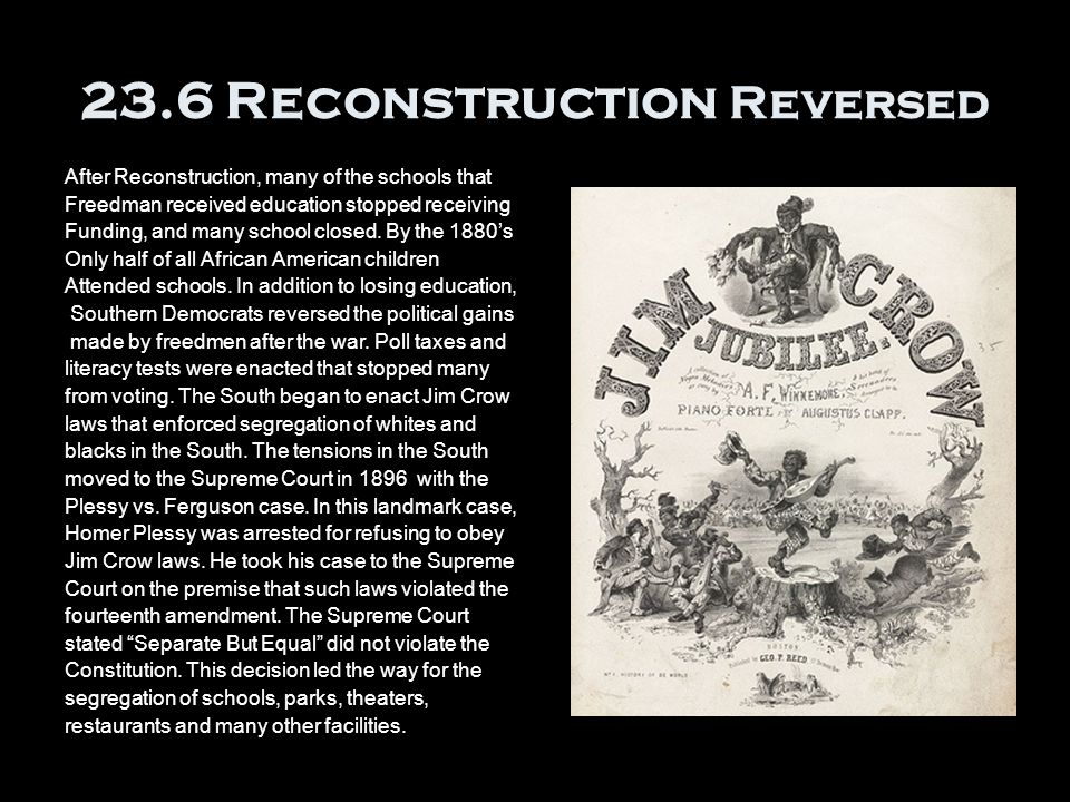 23.6 Reconstruction Reversed After Reconstruction, many of the schools that Freedman received education stopped receiving Funding, and many school closed.