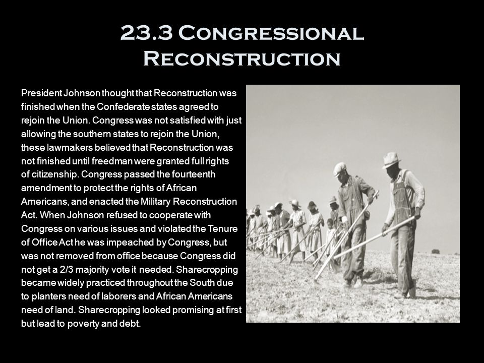 23.3 Congressional Reconstruction President Johnson thought that Reconstruction was finished when the Confederate states agreed to rejoin the Union.