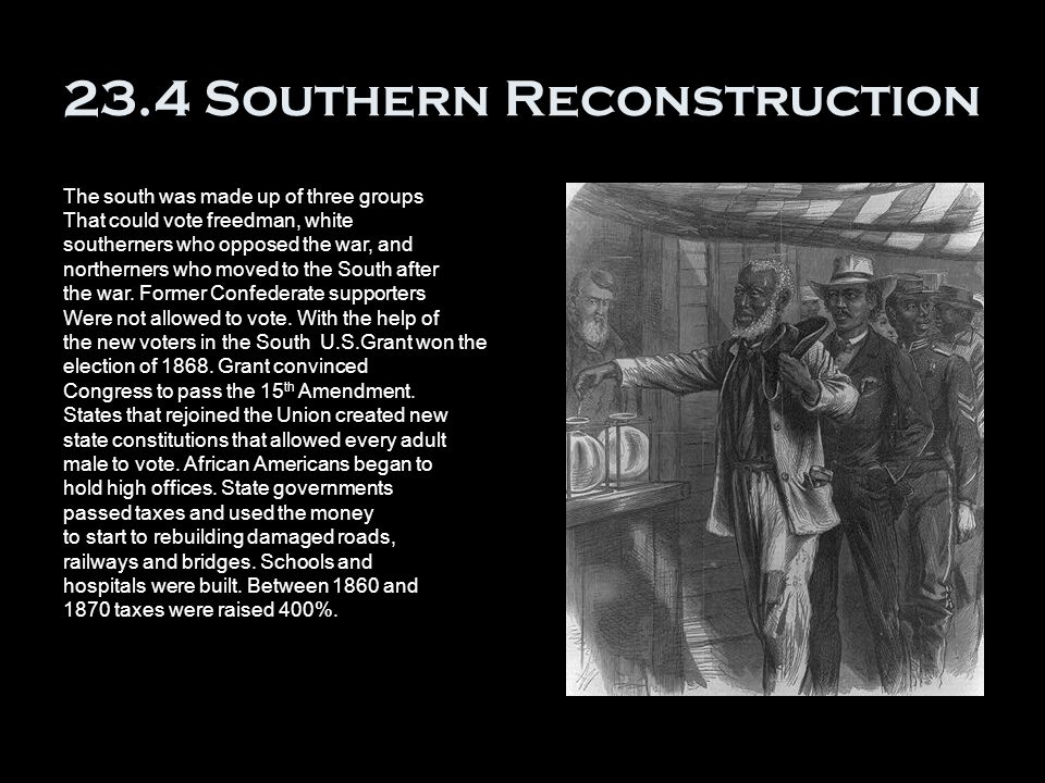 23.4 Southern Reconstruction The south was made up of three groups That could vote freedman, white southerners who opposed the war, and northerners who moved to the South after the war.