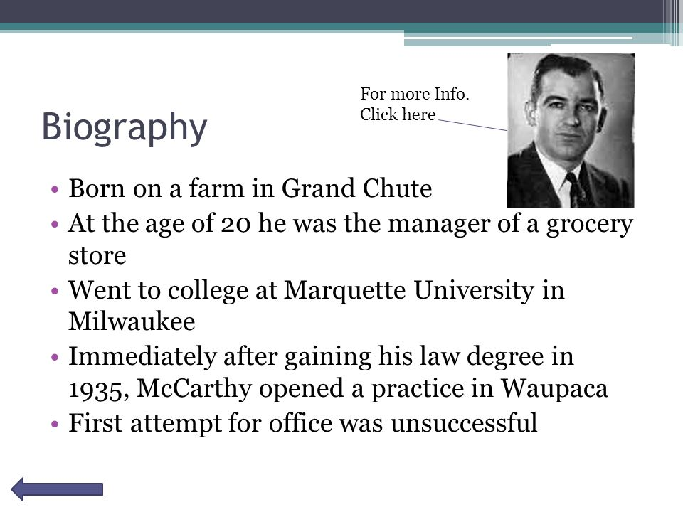 Biography Born on a farm in Grand Chute At the age of 20 he was the manager of a grocery store Went to college at Marquette University in Milwaukee Immediately after gaining his law degree in 1935, McCarthy opened a practice in Waupaca First attempt for office was unsuccessful For more Info.