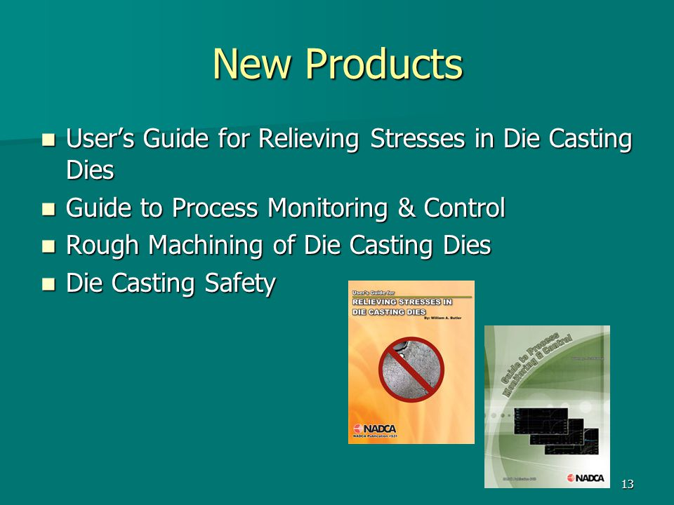 13 New Products User's Guide for Relieving Stresses in Die Casting Dies User's Guide for Relieving Stresses in Die Casting Dies Guide to Process Monitoring & Control Guide to Process Monitoring & Control Rough Machining of Die Casting Dies Rough Machining of Die Casting Dies Die Casting Safety Die Casting Safety