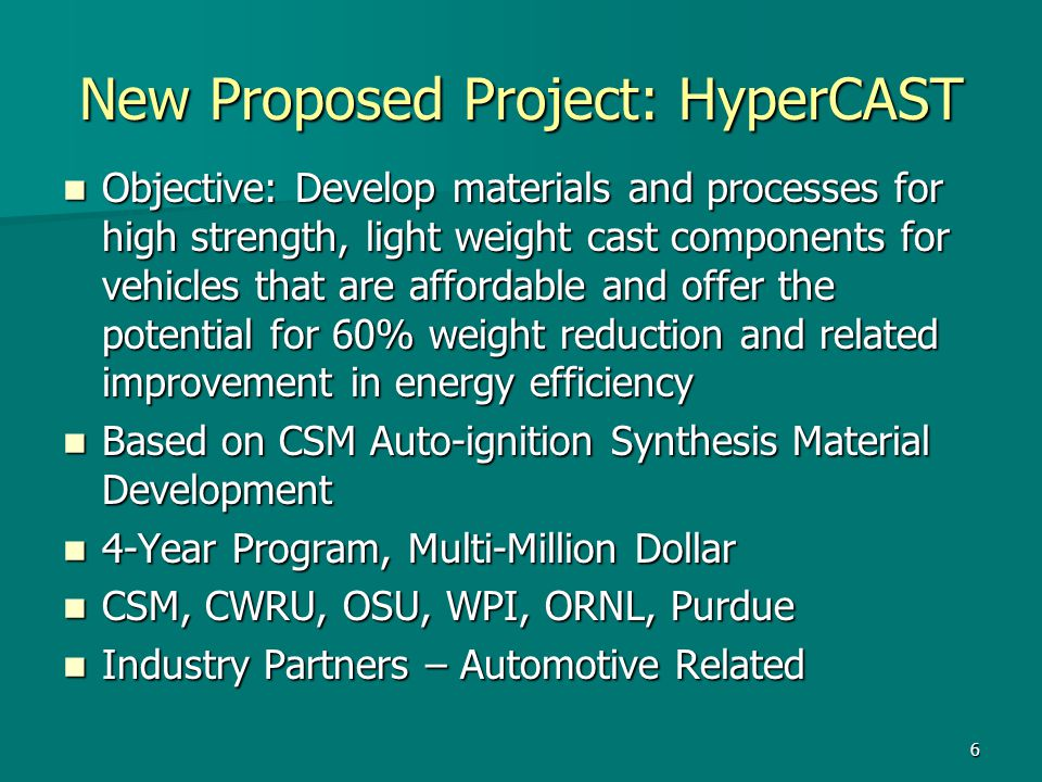 6 New Proposed Project: HyperCAST Objective: Develop materials and processes for high strength, light weight cast components for vehicles that are affordable and offer the potential for 60% weight reduction and related improvement in energy efficiency Objective: Develop materials and processes for high strength, light weight cast components for vehicles that are affordable and offer the potential for 60% weight reduction and related improvement in energy efficiency Based on CSM Auto-ignition Synthesis Material Development Based on CSM Auto-ignition Synthesis Material Development 4-Year Program, Multi-Million Dollar 4-Year Program, Multi-Million Dollar CSM, CWRU, OSU, WPI, ORNL, Purdue CSM, CWRU, OSU, WPI, ORNL, Purdue Industry Partners – Automotive Related Industry Partners – Automotive Related