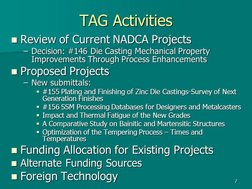 7 TAG Activities Review of Current NADCA Projects Review of Current NADCA Projects –Decision: #146 Die Casting Mechanical Property Improvements Through Process Enhancements Proposed Projects Proposed Projects –New submittals:  #155 Plating and Finishing of Zinc Die Castings-Survey of Next Generation Finishes  #156 SSM Processing Databases for Designers and Metalcasters  Impact and Thermal Fatigue of the New Grades  A Comparative Study on Bainitic and Martensitic Structures  Optimization of the Tempering Process – Times and Temperatures Funding Allocation for Existing Projects Funding Allocation for Existing Projects Alternate Funding Sources Alternate Funding Sources Foreign Technology Foreign Technology