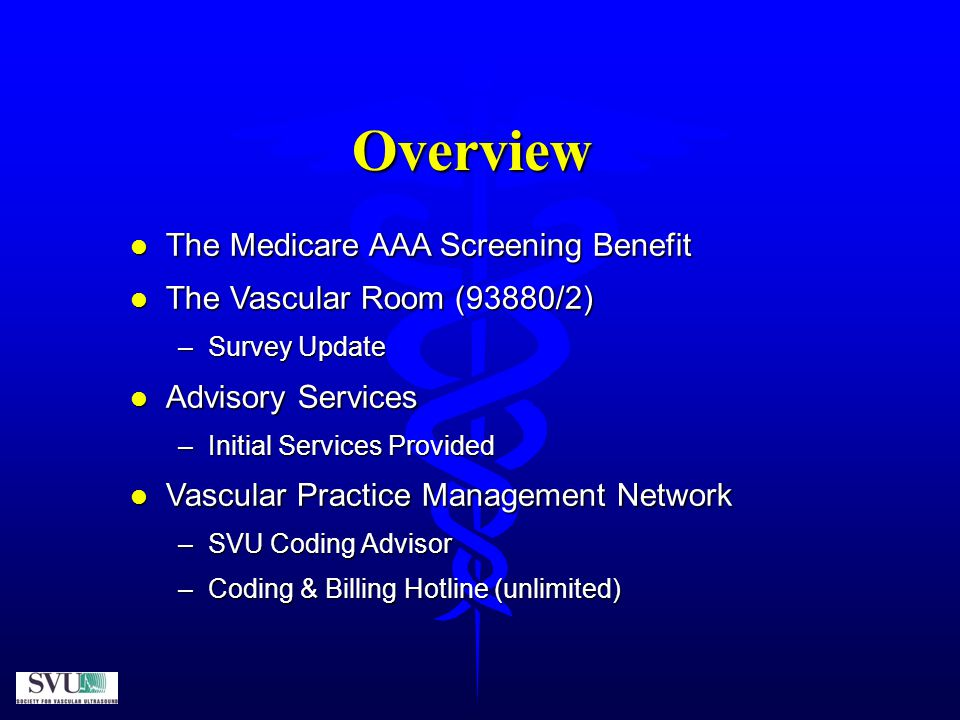 Overview l The Medicare AAA Screening Benefit l The Vascular Room (93880/2) –Survey Update l Advisory Services –Initial Services Provided l Vascular Practice Management Network –SVU Coding Advisor –Coding & Billing Hotline (unlimited)