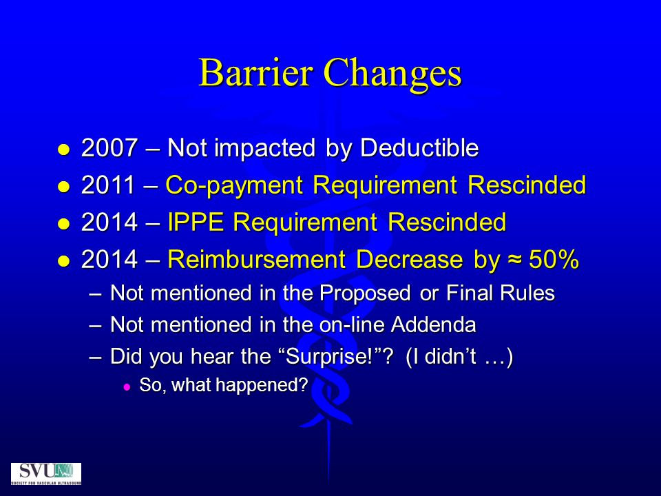 Barrier Changes  2014 – continued …  G0389 (AAA screening code)  HCPCS code (author = CMS, not AMA)  Crosswalk (not surveyed by the AMA RUC)  2007 limited pelvic study (radiology most common)  Effective 2014 revaluation (urology most common)  Decrease in Direct Input from ultrasound room to inexpensive ultrasound machine (≈90% decrease in the direct input for equipment)  Was CMS even aware.
