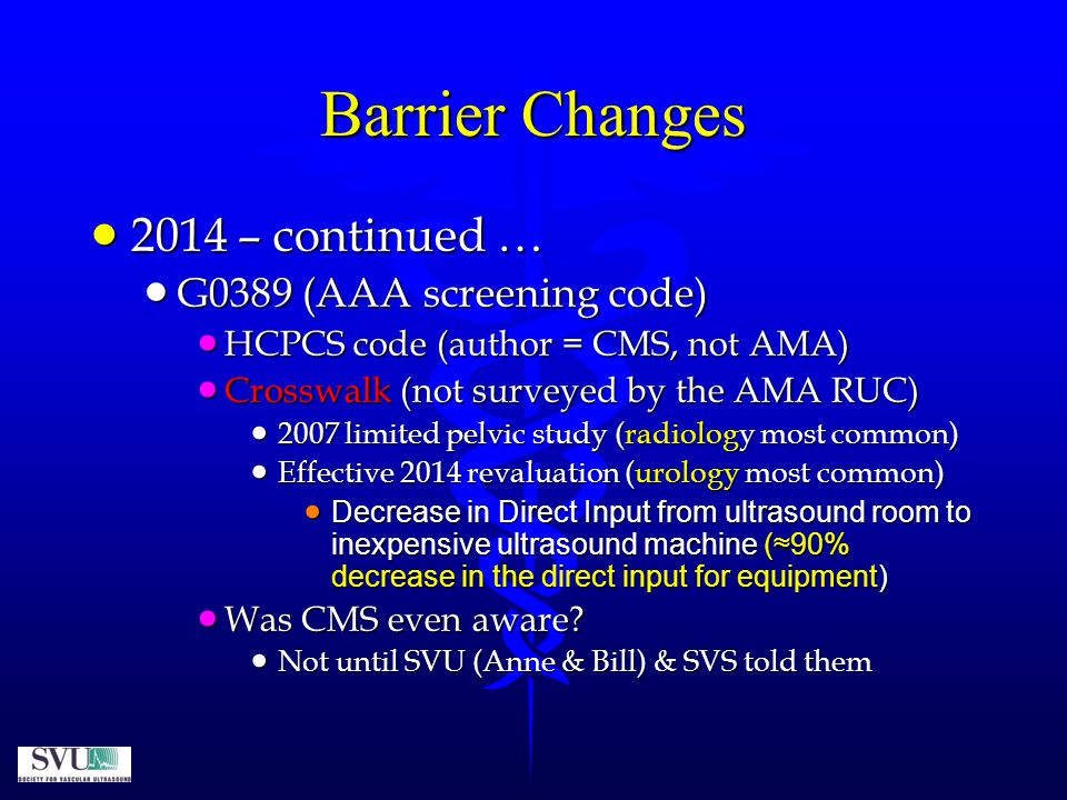 Barrier Changes  2014 – continued …  G0389 (AAA screening code)  HCPCS code (author = CMS, not AMA)  Crosswalk (not surveyed by the AMA RUC)  2007 limited pelvic study (radiology most common)  Effective 2014 revaluation (urology most common)  Decrease in Direct Input from ultrasound room to inexpensive ultrasound machine (≈90% decrease in the direct input for equipment)  Was CMS even aware.
