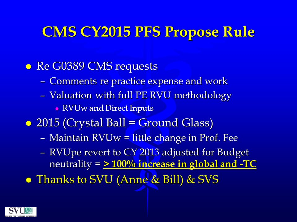 CMS CY2015 PFS Propose Rule l Re G0389 CMS requests –Comments re practice expense and work –Valuation with full PE RVU methodology l RVUw and Direct Inputs l 2015 (Crystal Ball = Ground Glass) –Maintain RVUw = little change in Prof.
