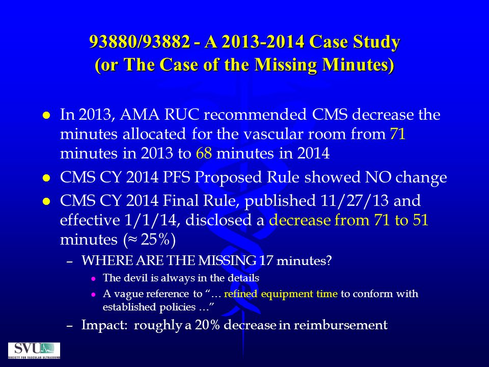 93880/93882 - A 2013-2014 Case Study (or The Case of the Missing Minutes) l l In 2013, AMA RUC recommended CMS decrease the minutes allocated for the vascular room from 71 minutes in 2013 to 68 minutes in 2014 l l CMS CY 2014 PFS Proposed Rule showed NO change l l CMS CY 2014 Final Rule, published 11/27/13 and effective 1/1/14, disclosed a decrease from 71 to 51 minutes (≈ 25%) – –WHERE ARE THE MISSING 17 minutes.