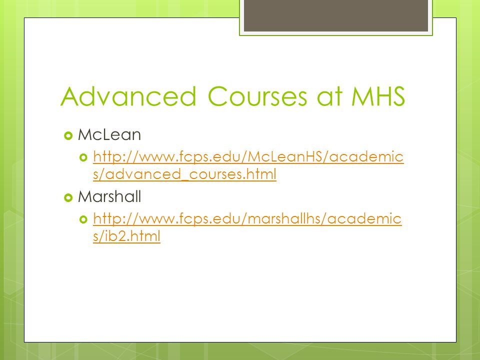 Advanced Courses at MHS  McLean  http://www.fcps.edu/McLeanHS/academic s/advanced_courses.html http://www.fcps.edu/McLeanHS/academic s/advanced_courses.html  Marshall  http://www.fcps.edu/marshallhs/academic s/ib2.html http://www.fcps.edu/marshallhs/academic s/ib2.html