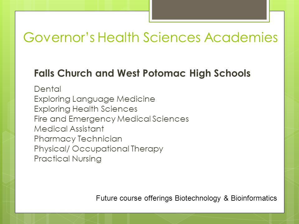Falls Church and West Potomac High Schools Dental Exploring Language Medicine Exploring Health Sciences Fire and Emergency Medical Sciences Medical Assistant Pharmacy Technician Physical/ Occupational Therapy Practical Nursing Governor's Health Sciences Academies Future course offerings Biotechnology & Bioinformatics