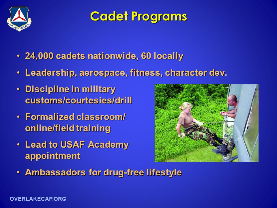OVERLAKECAP.ORG Cadet Programs 24,000 cadets nationwide, 60 locally24,000 cadets nationwide, 60 locally Leadership, aerospace, fitness, character dev.Leadership, aerospace, fitness, character dev.