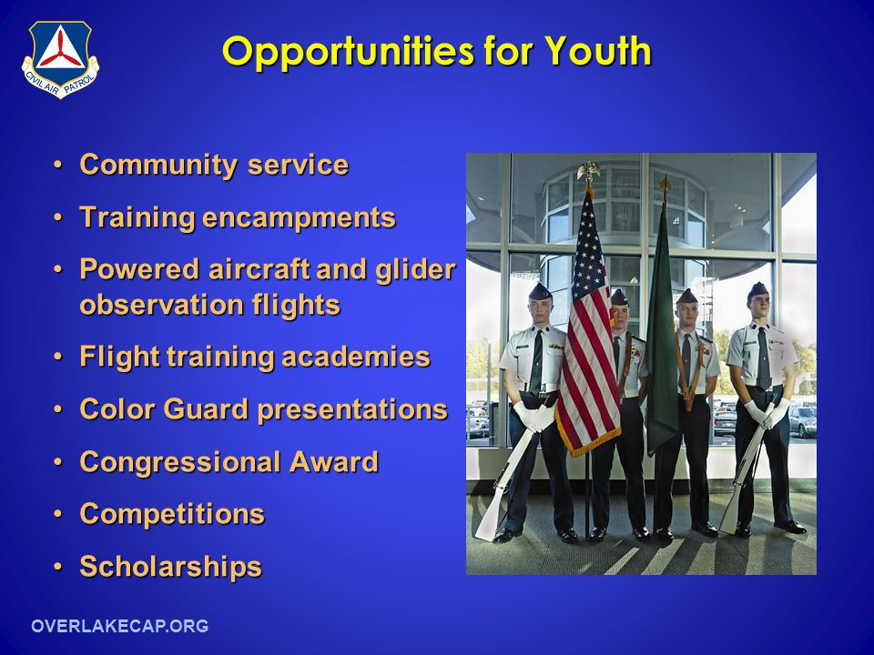 OVERLAKECAP.ORG Opportunities for Youth Community serviceCommunity service Training encampmentsTraining encampments Powered aircraft and glider observation flightsPowered aircraft and glider observation flights Flight training academiesFlight training academies Color Guard presentationsColor Guard presentations Congressional AwardCongressional Award CompetitionsCompetitions ScholarshipsScholarships