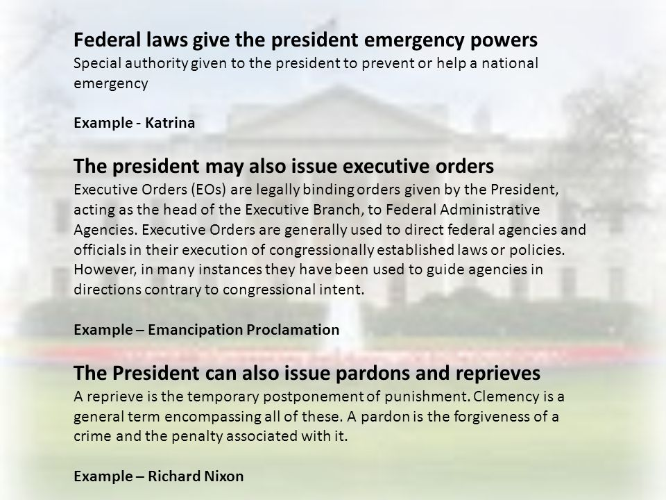 Federal laws give the president emergency powers Special authority given to the president to prevent or help a national emergency Example - Katrina The president may also issue executive orders Executive Orders (EOs) are legally binding orders given by the President, acting as the head of the Executive Branch, to Federal Administrative Agencies.
