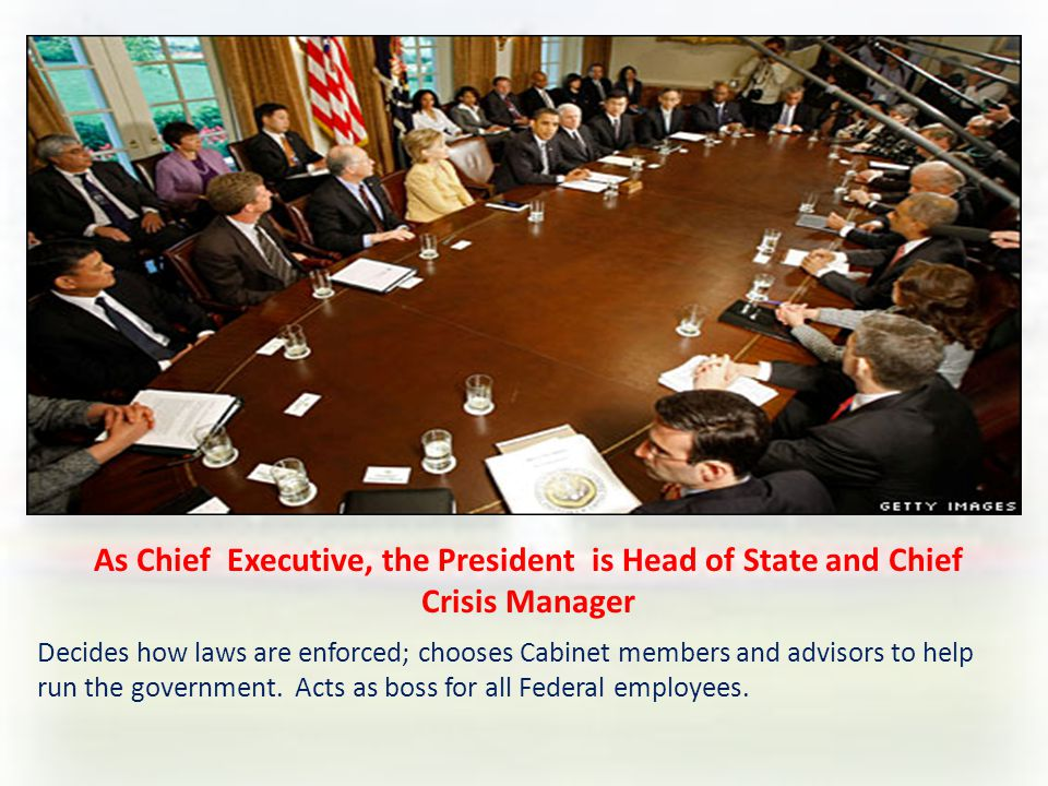 As Chief Executive, the President is Head of State and Chief Crisis Manager Decides how laws are enforced; chooses Cabinet members and advisors to help run the government.