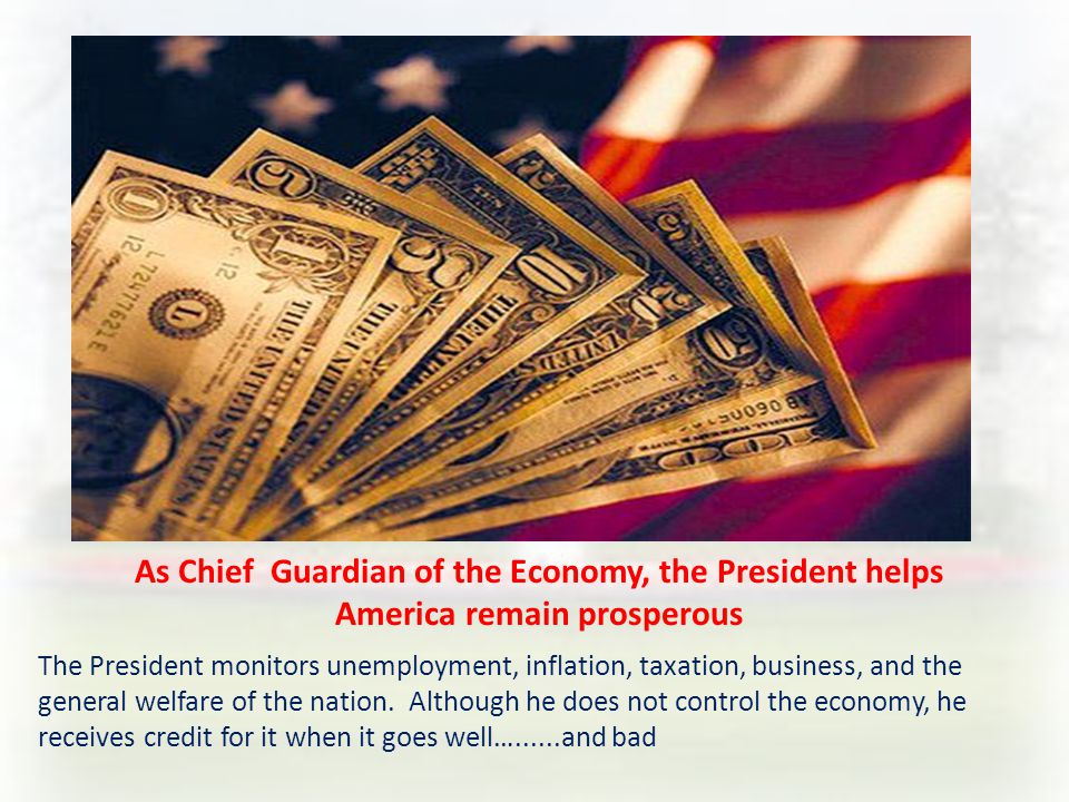 As Chief Guardian of the Economy, the President helps America remain prosperous The President monitors unemployment, inflation, taxation, business, and the general welfare of the nation.