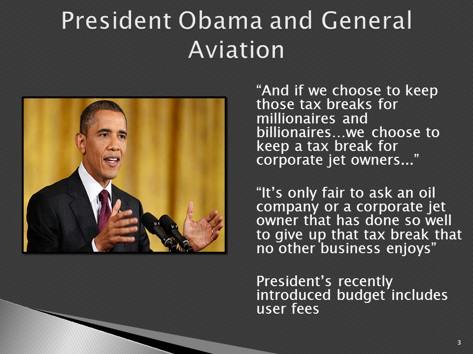 And if we choose to keep those tax breaks for millionaires and billionaires…we choose to keep a tax break for corporate jet owners... It's only fair to ask an oil company or a corporate jet owner that has done so well to give up that tax break that no other business enjoys President's recently introduced budget includes user fees 3