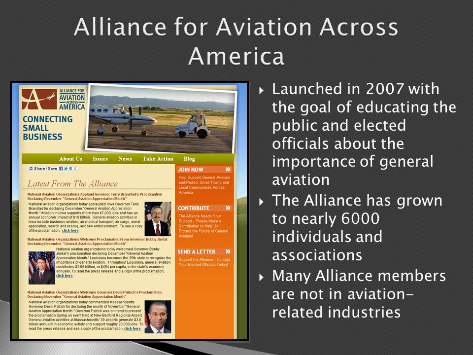  Launched in 2007 with the goal of educating the public and elected officials about the importance of general aviation  The Alliance has grown to nearly 6000 individuals and associations  Many Alliance members are not in aviation- related industries