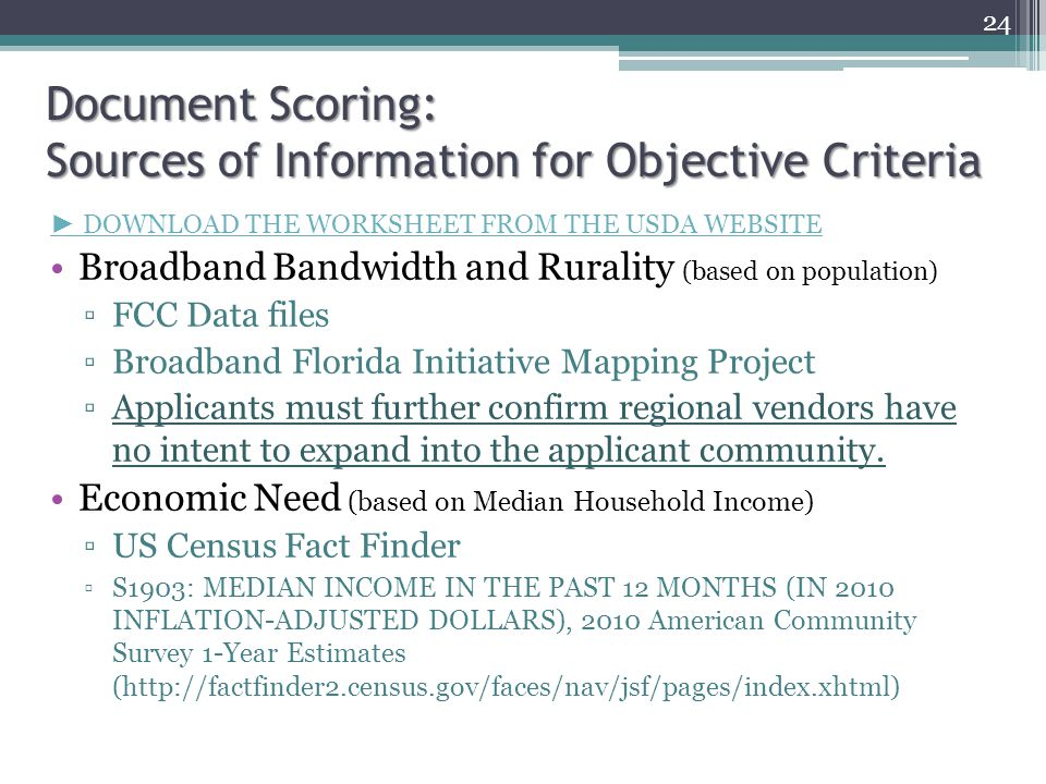 Document Scoring: Sources of Information for Objective Criteria ► DOWNLOAD THE WORKSHEET FROM THE USDA WEBSITE Broadband Bandwidth and Rurality (based on population) ▫FCC Data files ▫Broadband Florida Initiative Mapping Project ▫Applicants must further confirm regional vendors have no intent to expand into the applicant community.