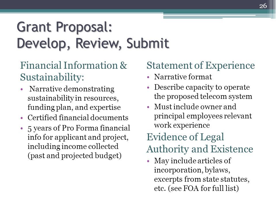 Financial Information & Sustainability: Narrative demonstrating sustainability in resources, funding plan, and expertise Certified financial documents 5 years of Pro Forma financial info for applicant and project, including income collected (past and projected budget) Grant Proposal: Develop, Review, Submit Statement of Experience Narrative format Describe capacity to operate the proposed telecom system Must include owner and principal employees relevant work experience Evidence of Legal Authority and Existence May include articles of incorporation, bylaws, excerpts from state statutes, etc.