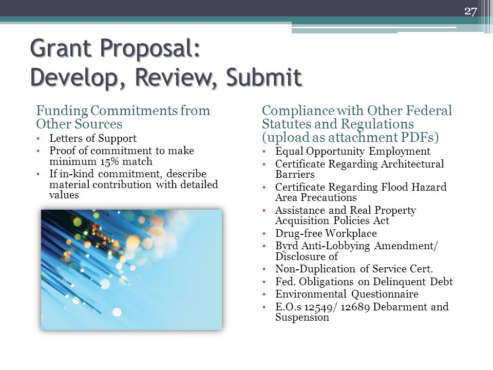 Funding Commitments from Other Sources Letters of Support Proof of commitment to make minimum 15% match If in-kind commitment, describe material contribution with detailed values Grant Proposal: Develop, Review, Submit Compliance with Other Federal Statutes and Regulations (upload as attachment PDFs) Equal Opportunity Employment Certificate Regarding Architectural Barriers Certificate Regarding Flood Hazard Area Precautions Assistance and Real Property Acquisition Policies Act Drug-free Workplace Byrd Anti-Lobbying Amendment/ Disclosure of Non-Duplication of Service Cert.