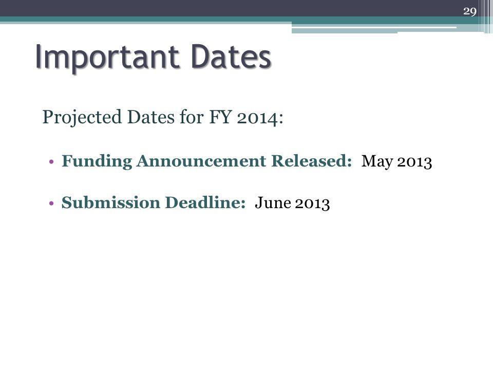 Important Dates Projected Dates for FY 2014: Funding Announcement Released: May 2013 Submission Deadline: June 2013 29