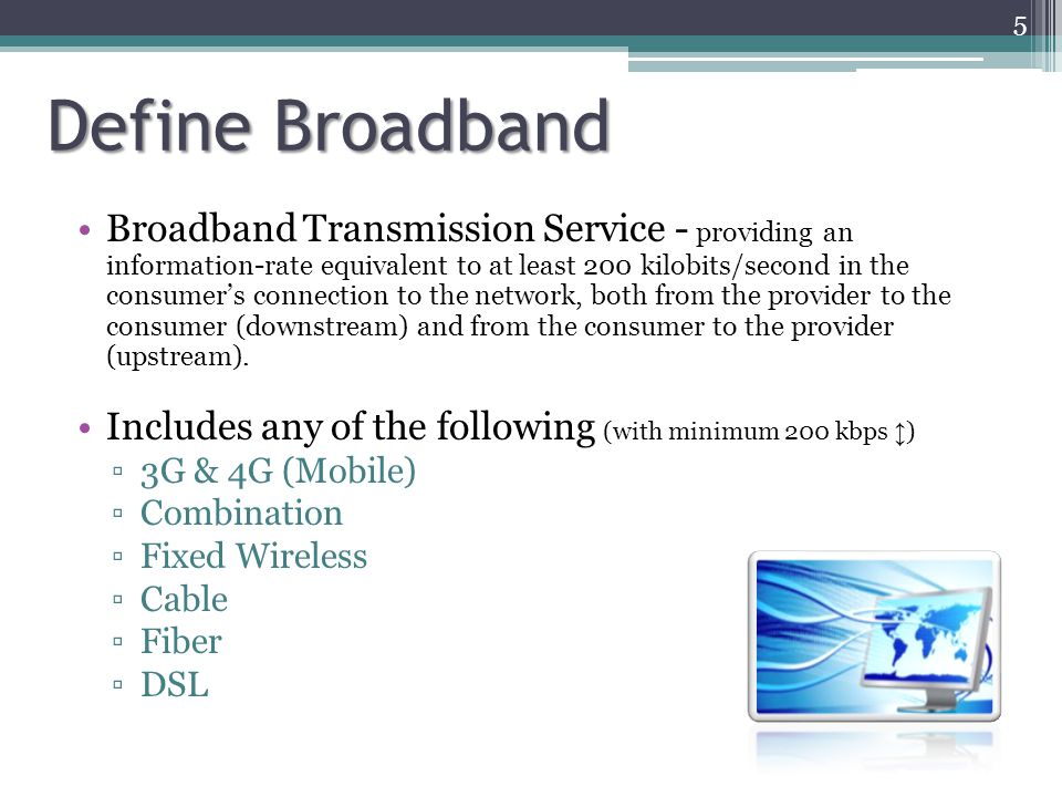 Define Broadband Broadband Transmission Service - providing an information-rate equivalent to at least 200 kilobits/second in the consumer's connection to the network, both from the provider to the consumer (downstream) and from the consumer to the provider (upstream).