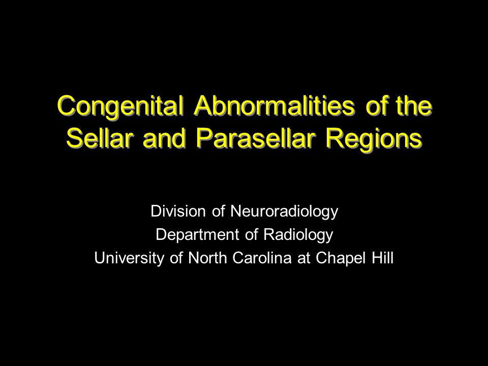 Congenital Abnormalities of the Sellar and Parasellar Regions Division of Neuroradiology Department of Radiology University of North Carolina at Chape