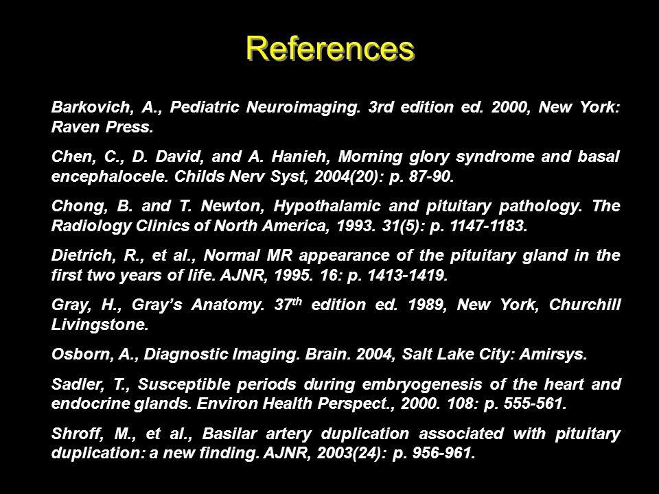 References Barkovich, A., Pediatric Neuroimaging. 3rd edition ed. 2000, New York: Raven Press. Chen, C., D. David, and A. Hanieh, Morning glory syndro