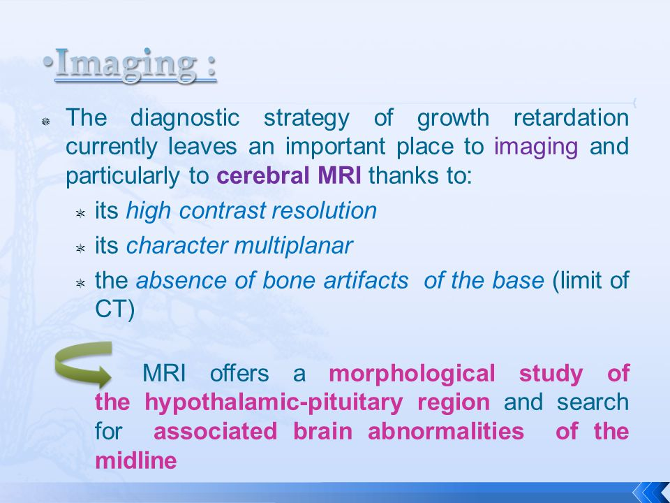  The diagnostic strategy of growth retardation currently leaves an important place to imaging and particularly to cerebral MRI thanks to:  its high contrast resolution  its character multiplanar  the absence of bone artifacts of the base (limit of CT) MRI offers a morphological study of the hypothalamic-pituitary region and search for associated brain abnormalities of the midline