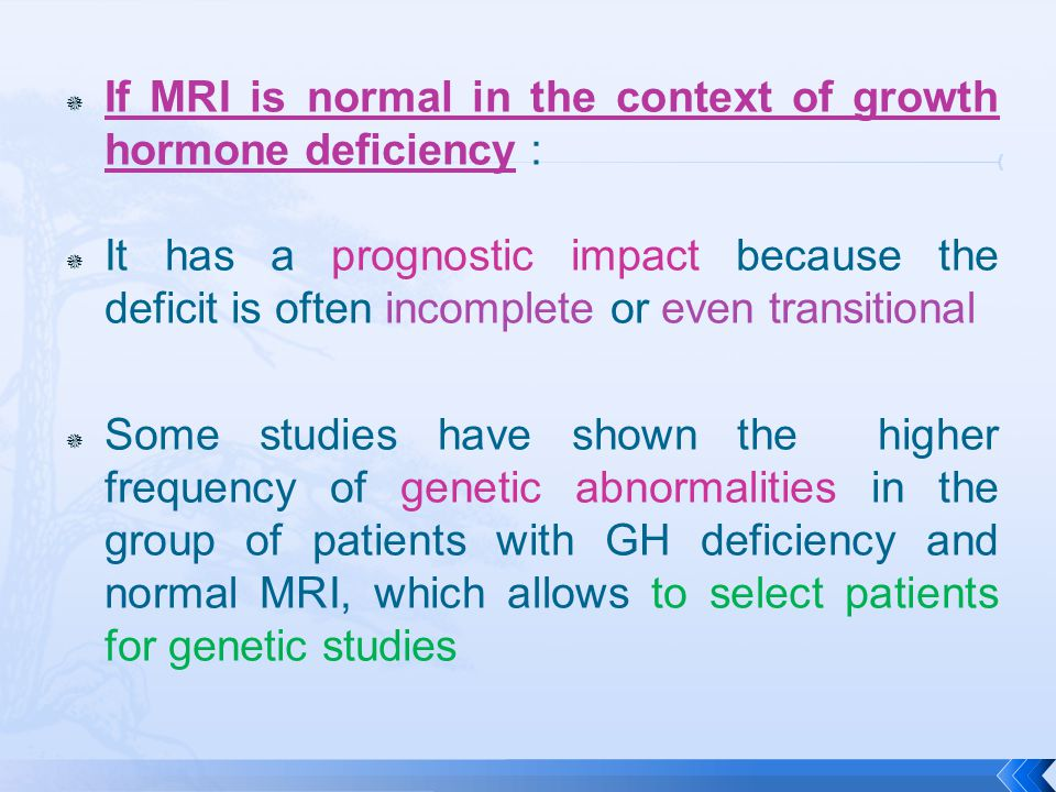  If MRI is normal in the context of growth hormone deficiency :  It has a prognostic impact because the deficit is often incomplete or even transitional  Some studies have shown the higher frequency of genetic abnormalities in the group of patients with GH deficiency and normal MRI, which allows to select patients for genetic studies