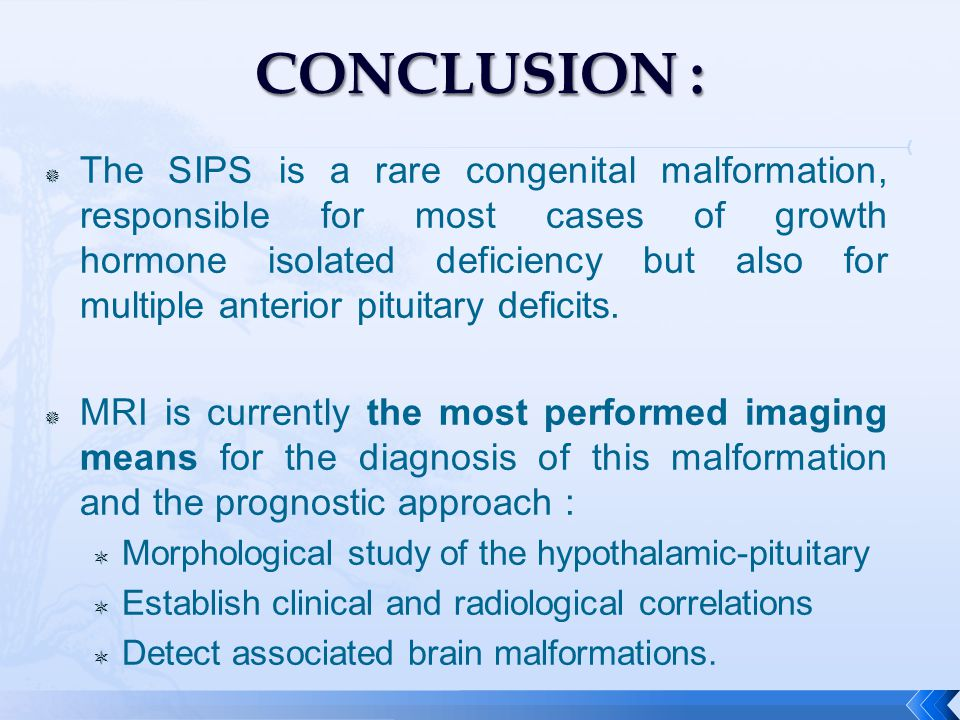  The SIPS is a rare congenital malformation, responsible for most cases of growth hormone isolated deficiency but also for multiple anterior pituitary deficits.