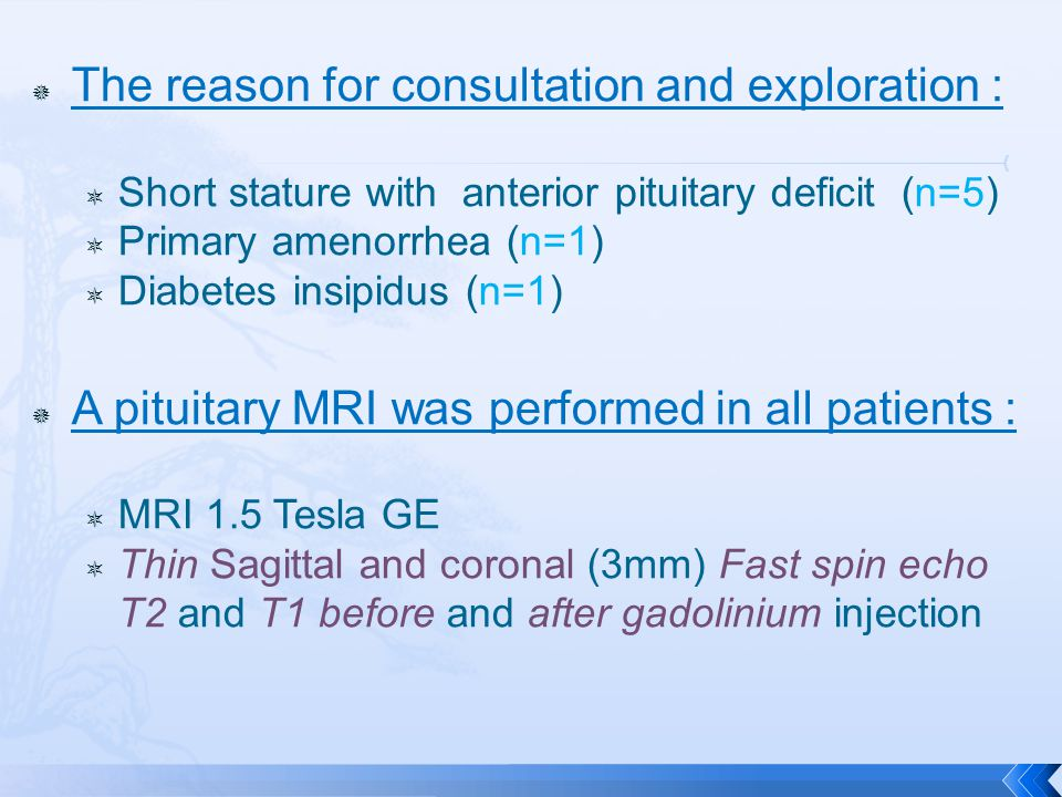  The reason for consultation and exploration :  Short stature with anterior pituitary deficit (n=5)  Primary amenorrhea (n=1)  Diabetes insipidus (n=1)  A pituitary MRI was performed in all patients :  MRI 1.5 Tesla GE  Thin Sagittal and coronal (3mm) Fast spin echo T2 and T1 before and after gadolinium injection